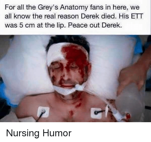 nursing humor: For all the Grey's Anatomy fans in here, we  all know the real reason Derek died. His ETT  was 5 cm at the lip. Peace out Derek Nursing Humor