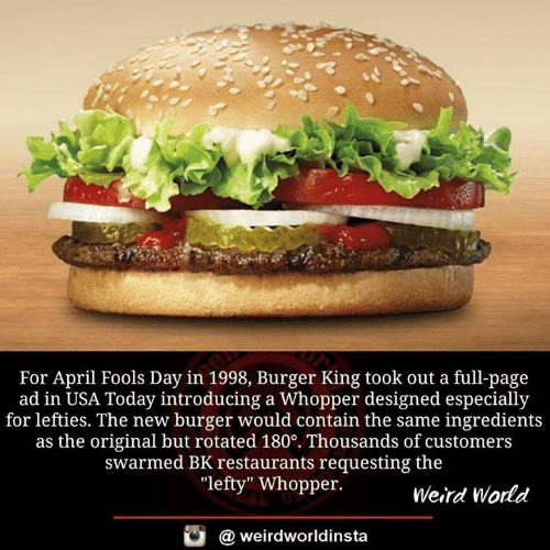"""whopper: For April Fools Day in 1998, Burger King took out a full-page  ad in USA Today introducing a Whopper designed especially  for lefties. The new burger would contain the same ingredients  as the original but rotated 180°. Thousands of customers  swarmed BK restaurants requesting the  """"lefty"""" Whopper.  Weird World  酉  @ weirdworldinsta"""