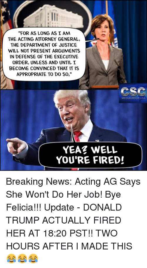 """Bye Felicia, Donald Trump, and Memes: """"FOR AS LONG AS I AM  THE ACTING ATTORNEY GENERAL,  THE DEPARTMENT OF JUSTICE  WILL NOT PRESENT ARGUMENTS  IN DEFENSE OF THE EXECUTIVE  ORDER, UNLESS AND UNTIL I  BECOME CONVINCED THAT IT IS  APPROPRIATE TO DO SO,""""  CSC  MEDIAGROUPUSA  YEAR WELL  YOU'RE FIRED! Breaking News: Acting AG Says She Won't Do Her Job!  Bye Felicia!!! Update - DONALD TRUMP ACTUALLY FIRED HER AT 18:20 PST!! TWO HOURS AFTER I MADE THIS 😂😂😂"""