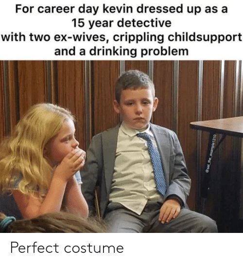 Drinking, Day, and Detective: For career day kevin dressed up as a  15 vear detective  with two ex-wives, crippling childsupport  and a drinking problem Perfect costume