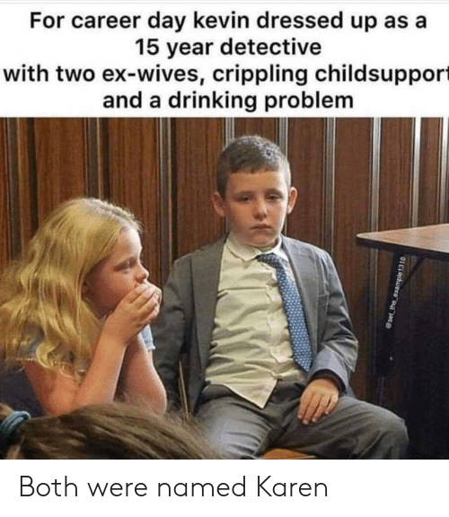 Drinking, Day, and Detective: For career day kevin dressed up as a  15 year detective  with two ex-wives, crippling childsupport  and a drinking problem Both were named Karen