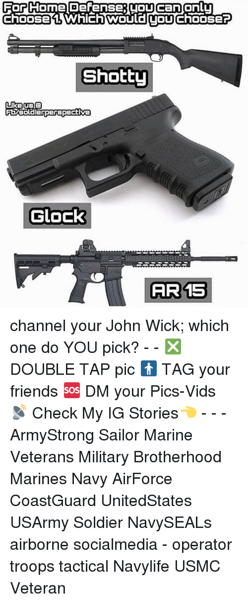wicke: For Come Defense (OUcanonlu  Choose Which TOU  ChOOSEP  Shotty  Like US Q  FEMsoldierperspective  Glock  AIR 15 channel your John Wick; which one do YOU pick? - - ❎ DOUBLE TAP pic 🚹 TAG your friends 🆘 DM your Pics-Vids 📡 Check My IG Stories👈 - - - ArmyStrong Sailor Marine Veterans Military Brotherhood Marines Navy AirForce CoastGuard UnitedStates USArmy Soldier NavySEALs airborne socialmedia - operator troops tactical Navylife USMC Veteran