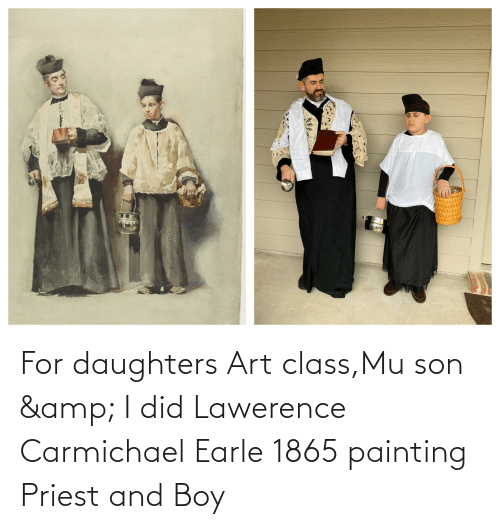 Daughters: For daughters Art class,Mu son & I did Lawerence Carmichael Earle 1865 painting Priest and Boy