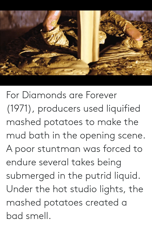 mud: For Diamonds are Forever (1971), producers used liquified mashed potatoes to make the mud bath in the opening scene. A poor stuntman was forced to endure several takes being submerged in the putrid liquid. Under the hot studio lights, the mashed potatoes created a bad smell.