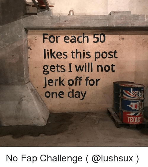 Jerkings: : For each 50  each 50  likes this post  gets I will not  Jerk off for  one day  TEXAS No Fap Challenge ( @lushsux )