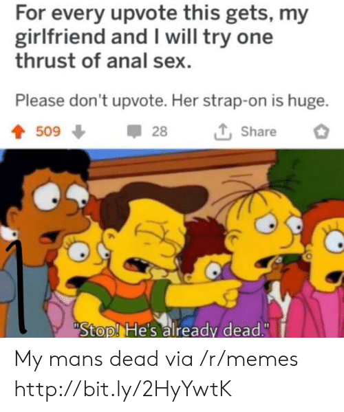 """Already Dead: For every upvote this gets, my  girlfriend and I will try one  thrust of anal sex  Please don't upvote. Her strap-on is huge.  509  28  Share  Stop! He's already dead."""" My mans dead via /r/memes http://bit.ly/2HyYwtK"""