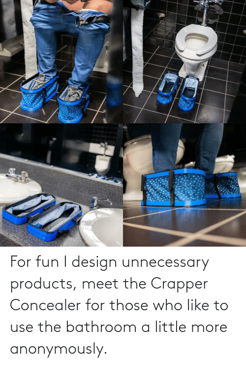 Fun I: For fun I design unnecessary products, meet the Crapper Concealer for those who like to use the bathroom a little more anonymously.
