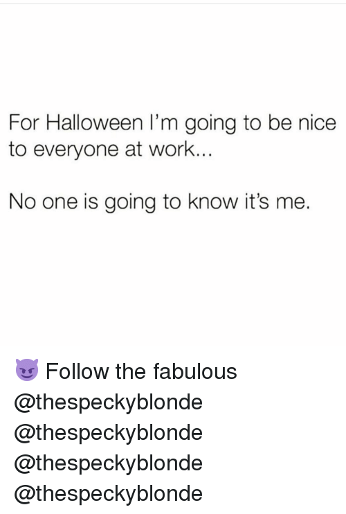 Halloween, Memes, and Work: For Halloween I'm going to be nice  to everyone at work.  No one is going to know it's me. 😈 Follow the fabulous @thespeckyblonde @thespeckyblonde @thespeckyblonde @thespeckyblonde