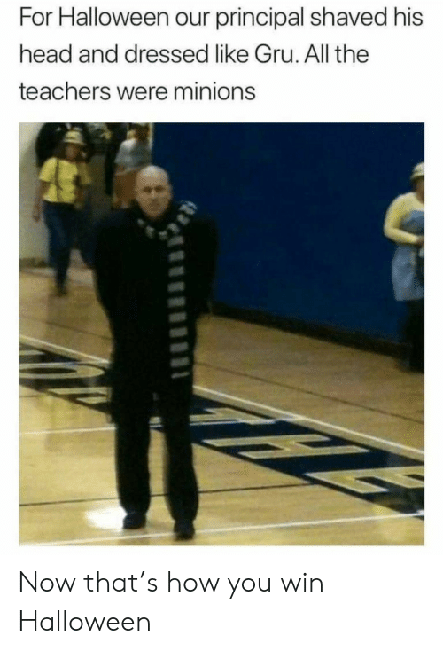 you win: For Halloween our principal shaved his  head and dressed like Gru. All the  teachers were minions Now that's how you win Halloween