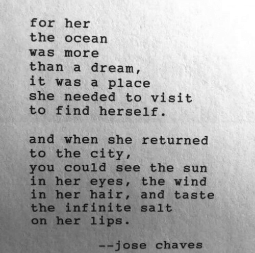 the city: for her  the ocean  was more  than a dream ,  it was a place  she needed to visit  to find herself.  and when she returned  to the city,  you cou1d see the sun  in her eyes, the wind  in her hair, and taste  the infinite salt  on her lips.  --jose chaves