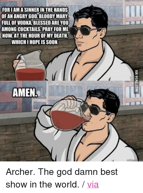 """Bloody Mary: FOR IAMA SINNER IN THE HANDS  OF AN ANGRY GOD.BLOODY MARY  FULL OF VODKA BLESSED ARE YOU  AMONG COCKTAILS.PRAY FOR ME.  NOW, AT THE HOUR OF MY DEATH  WHICH I HOPE IS SOON.  丶ー  AMEN. <p>Archer. The god damn best show in the world. / <a href=""""http://9gag.com/gag/a8M00M3"""">via</a></p>"""