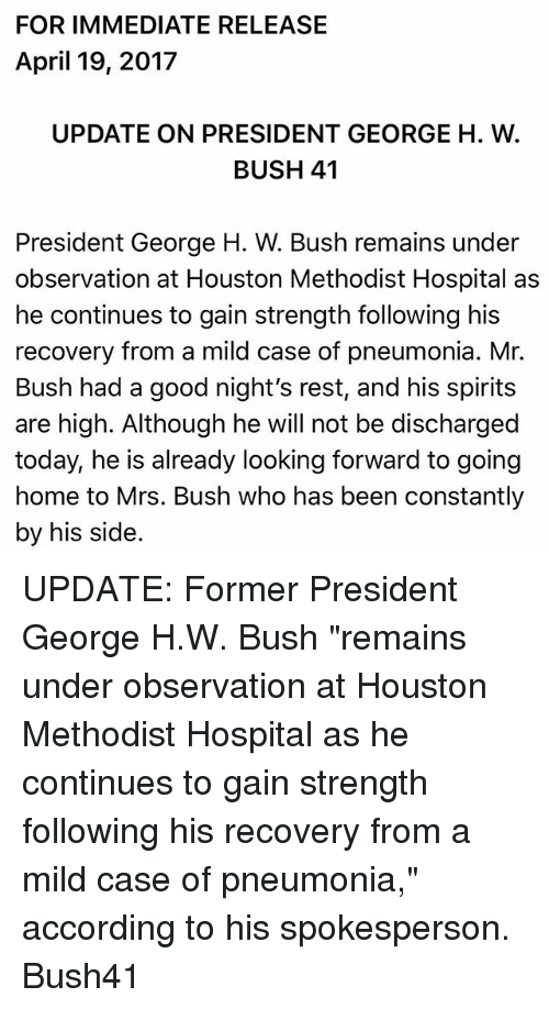 "George H. W. Bush: FOR IMMEDIATE RELEASE  April 19, 2017  UPDATE ON PRESIDENT GEORGE H. W  BUSH 41  President George H. W. Bush remains under  observation at Houston Methodist Hospital as  he continues to gain strength following his  recovery from a mild case of pneumonia. Mr.  Bush had a good night's rest, and his spirits  are high. Although he will not be discharged  today, he is already looking forward to going  home to Mrs. Bush who has been constantly  by his side UPDATE: Former President George H.W. Bush ""remains under observation at Houston Methodist Hospital as he continues to gain strength following his recovery from a mild case of pneumonia,"" according to his spokesperson. Bush41"