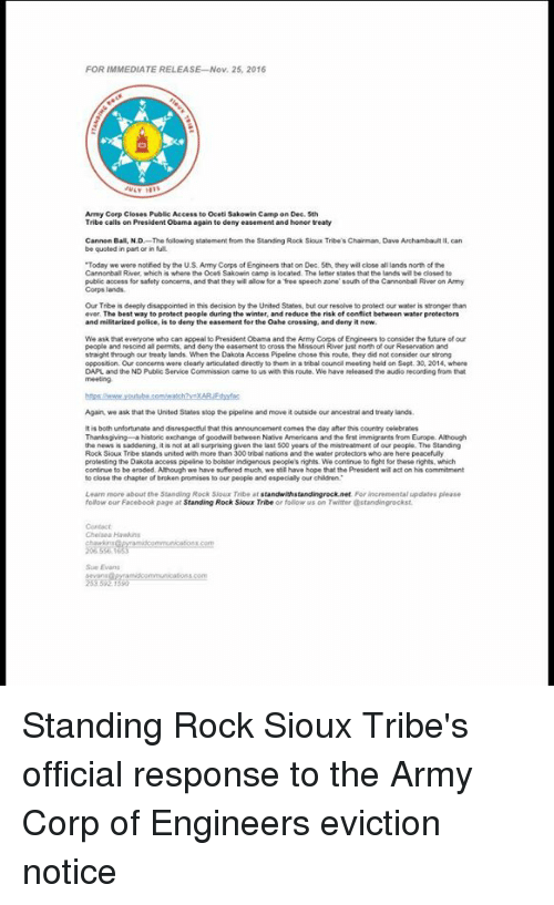 """peaceful protest: FOR IMMEDIATE RELEASE Nov. 25, 2016  Army Corp Closes Public Access to oceti Sakowin Camp on Dec 5th  Tribe calls on President obama again to deny easement and honor treaty  Cannon Ball, NJD  The following statement from the Standing Rock Sioux Tribe's Chairman Dave Archambault  II, can  be quoted in part or in full  """"Today  we were notied by the US Army Corps of Engineers that on Dec. 5th they will close allands north of the  Cannonball River, which is where the ocet Sakowin camp is located. The letter states that thelands wil be closed to  public access for safety concerms, and that they will alow for a free speech zone south of the Cannonball River on Army  Corps lands.  Our Trbeis deeply disappointed in this decision by the United States. but our resolve to protect our water is stronger than  ever. The best way to protect people during the winter, and reduce the risk of conflic  between water protectors  and militarized police, s to deny the easement for the Oahe crossing, and denyitnow.  We ask that everyone who can appeal to President Obama and the Army  Engineers to consider the future of our  people and rescind al permits, and deny the easement  just north of our Reservaton and  straight through our treaty lands. When the Dakota Access Pipeline chose this route, they did not consider our  opposition Our concerns were  clearly articulated drectly to them in a  tribal councilmeeting held on Sept. 30, 2014, where  DAPL and the ND Public Service Commission came to us with this route Wehave released the audio recording from that  Again we ask that the United States stop the pipeline and move it outside our ancestral and treaty lands.  is both unfortunate and disrespectulthat this announcement comes the day after his country celebrates  Thanksgiving historic exchange of goodwil between Native Armericans and the fist immigrants from Europe. Although  people. The Standing  the news is  it is not at all surprising given the last 500 years of the mis"""