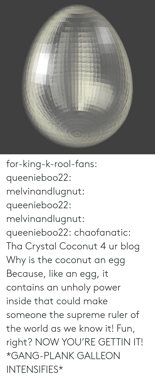 Supreme, Tumblr, and Gang: for-king-k-rool-fans:  queenieboo22: melvinandlugnut:   queenieboo22:   melvinandlugnut:   queenieboo22:  chaofanatic: Tha Crystal Coconut 4 ur blog   Why is the coconut an egg   Because, like an egg, it contains an unholy power inside that could make someone the supreme ruler of the world as we know it! Fun, right?     NOW YOU'RE GETTIN IT!   *GANG-PLANK GALLEON INTENSIFIES*