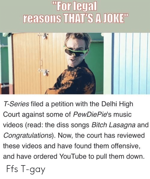 "Bitch, Diss, and Music: ""For legal  reasons THAT'S A JOKE  T-Series filed a petition with the Delhi High  Court against some of PewDiePie's music  videos (read: the diss songs Bitch Lasagna and  Congratulations). Now, the court has reviewed  these videos and have found them offensive,  and have ordered YouTube to pull them down. Ffs T-gay"