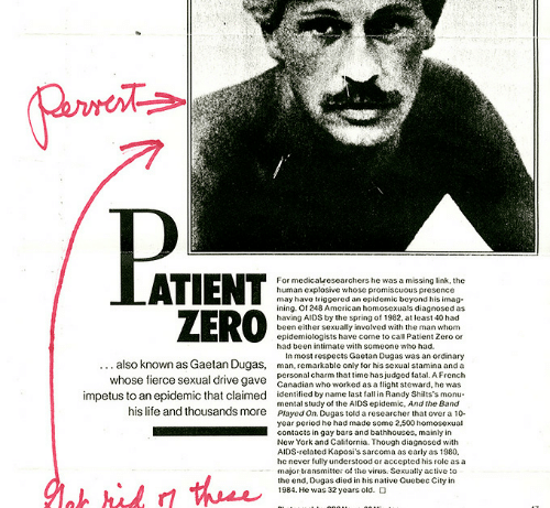 Imagism: For medicalresearchers he was a missing link, the  human cxplosive whose promiscuous presence  may havo triggored an opidemic beyond his imag  ining. Of 248 American homosexuals diagnosed as  having AIDS by the spring of 1982, at least 40 had  been either sexually involved with the man whom  epidemiologists have come to call Patient Zero or  had been intimate with someone who had.  also known as Gaetan Dugas,  whose fierce sexual drive gave  In most respects Gaetan Dugas was an ordinary  man, remarkable only for his sexual stamina and a  personal charm that time has judged fatal. A French  Canadian who worked as a light steward, he was  impetus to an epidemic that claimed identified by name last fall in Randy Shilts's monu-  his lite and thousands more Played On. Dugas told a researchethat over a 10  mental study of the AIDS epidemic, And the Band  year period he had made some 2,500 homosexual  contacts in gay bars and bathhouses, mainly in  New York and California. Though diagnosed with  AIDS rclated Kaposi's sarcoma as carly as 1980  he never fully understood or accepted his role as a  major tansmitter ot thevius. Sexually active o  the end, Dugas died in his native Quebec City in  1984. Hc was 32 years old.