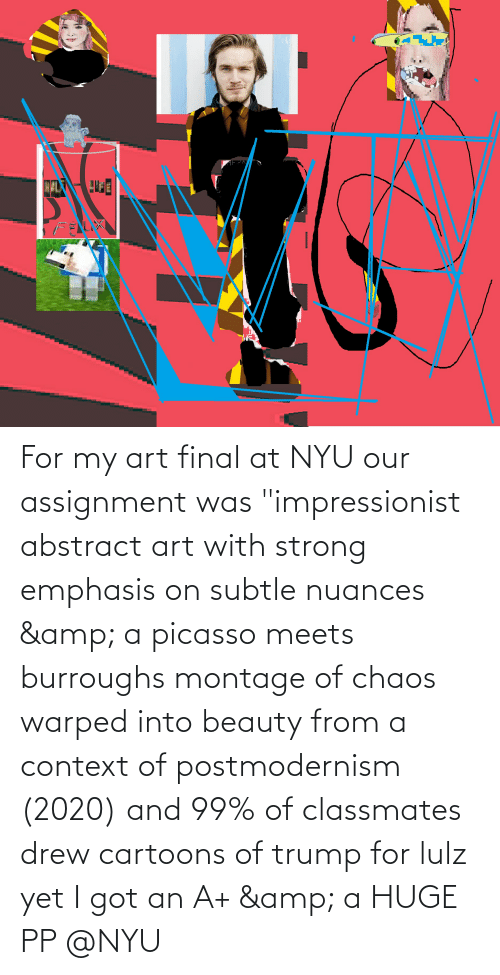 """chaos: For my art final at NYU our assignment was """"impressionist abstract art with strong emphasis on subtle nuances & a picasso meets burroughs montage of chaos warped into beauty from a context of postmodernism (2020) and 99% of classmates drew cartoons of trump for lulz yet I got an A+ & a HUGE PP @NYU"""