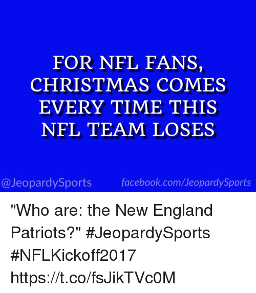 "New England Patriots: FOR NFL FANS,  CHRISTMAS COMES  EVERY TIME THIS  NFL TEAM LOSES  @JeopardySports facebook.com/JeopardySports ""Who are: the New England Patriots?"" #JeopardySports #NFLKickoff2017 https://t.co/fsJikTVc0M"