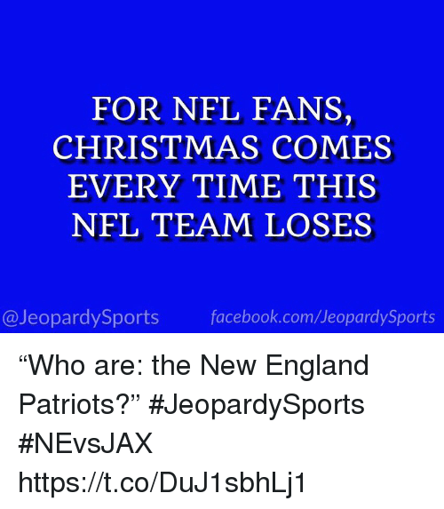 """New England Patriots: FOR NFL FANS,  CHRISTMAS COMES  EVERY TIME THIS  NFL TEAM LOSES  @JeopardySports facebook.com/JeopardySports """"Who are: the New England Patriots?"""" #JeopardySports #NEvsJAX https://t.co/DuJ1sbhLj1"""
