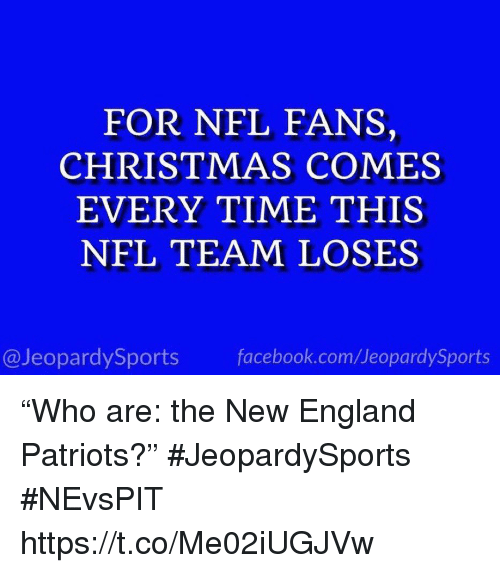 """New England Patriots: FOR NFL FANS,  CHRISTMAS COMES  EVERY TIME THIS  NFL TEAM LOSES  @JeopardySports facebook.com/JeopardySports """"Who are: the New England Patriots?"""" #JeopardySports #NEvsPIT https://t.co/Me02iUGJVw"""