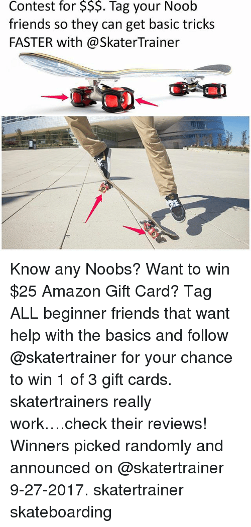 Basicness: for  $$$.  Noob  Contest Tag your  friends so they can get basic tricks  FASTER with@SkaterTrainer Know any Noobs? Want to win $25 Amazon Gift Card? Tag ALL beginner friends that want help with the basics and follow @skatertrainer for your chance to win 1 of 3 gift cards. skatertrainers really work….check their reviews! Winners picked randomly and announced on @skatertrainer 9-27-2017. skatertrainer skateboarding