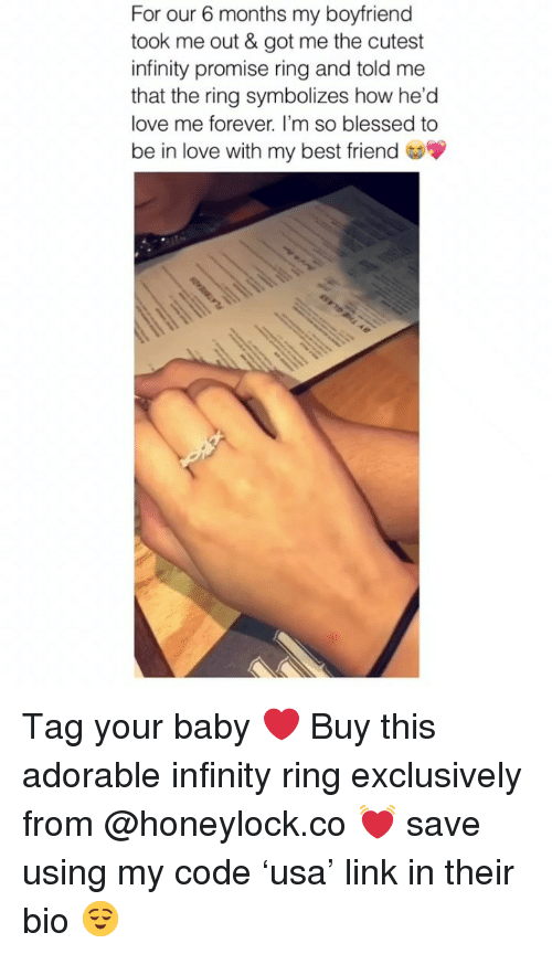 Best Friend, Blessed, and Love: For our 6 months my boyfriend  took me out & got me the cutest  infinity promise ring and told me  that the ring symbolizes how he'd  love me forever. I'm so blessed to  be in love with my best friend Tag your baby ❤️ Buy this adorable infinity ring exclusively from @honeylock.co 💓 save using my code 'usa' link in their bio 😌