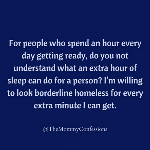 Dank, Homeless, and Sleep: For people who spend an hour every  day getting ready, do you not  understand what an extra  hour of  sleep can do for a person? I'm willing  to look borderline homeless for every  extra minute I can get.  @TheMommyConfessions