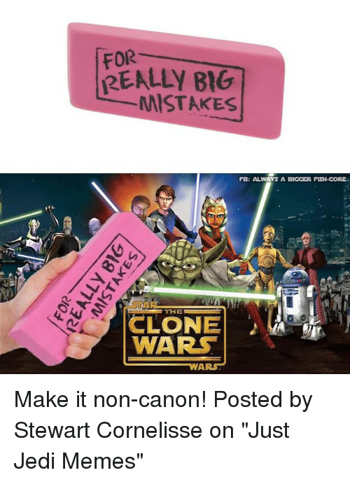 "the clone wars: FOR  REALLY B1G  MISTAKESs  FB: ALWAYS A BIGCER FISH-CORE  THE  CLONE  WARS Make it non-canon!   Posted by Stewart Cornelisse on ""Just Jedi Memes"""