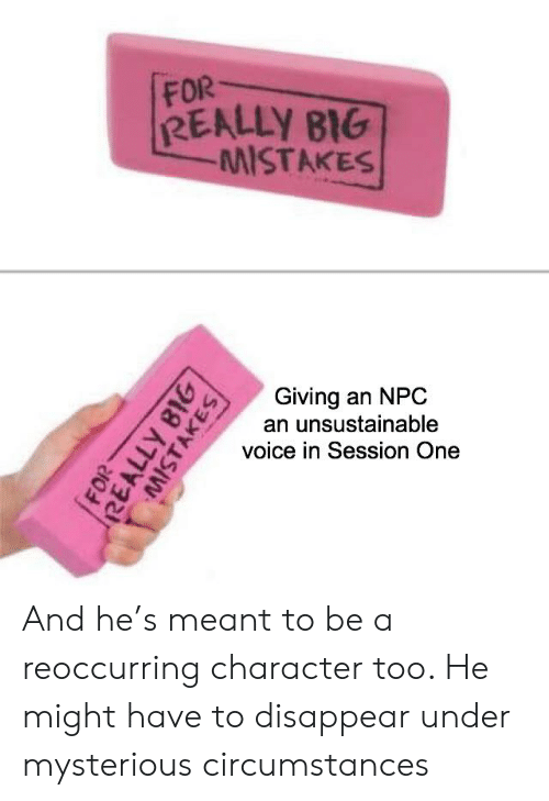 Voice, DnD, and Mistakes: FOR  REALLY BIG  MISTAKES  Giving an NPC  an unsustainable  voice in Session One  FOR  REALLY BIG  MISTAKES And he's meant to be a reoccurring character too. He might have to disappear under mysterious circumstances