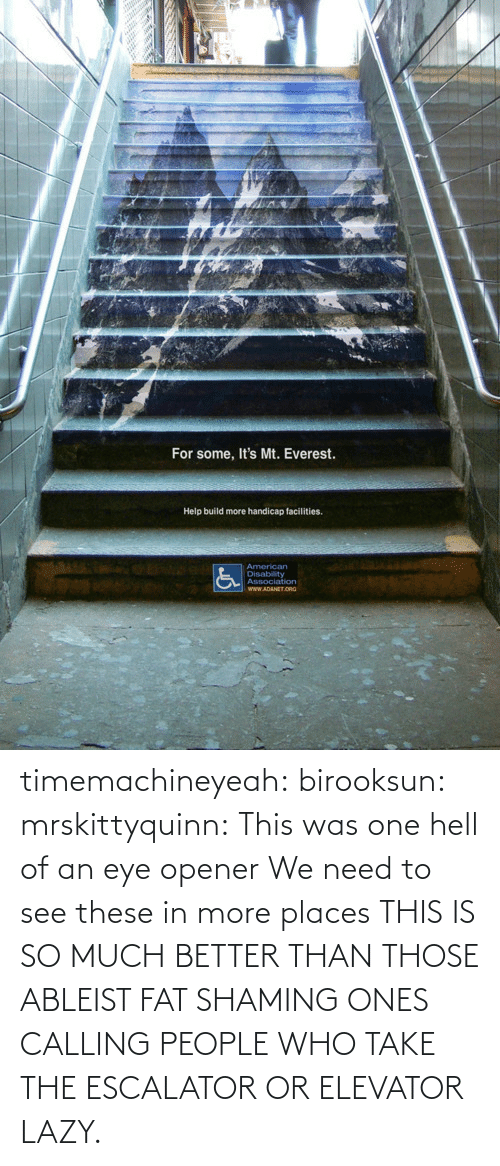Eye Opener: For some, It's Mt. Everest.  Help build more handicap facilities. timemachineyeah:  birooksun:  mrskittyquinn:  This was one hell of an eye opener  We need to see these in more places  THIS IS SO MUCH BETTER THAN THOSE ABLEIST FAT SHAMING ONES CALLING PEOPLE WHO TAKE THE ESCALATOR OR ELEVATOR LAZY.