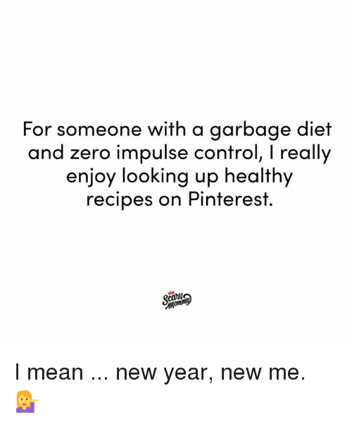 New Year New Me: For someone with a garbage diet  and zero impulse control, I really  enjoy looking up healthy  recipes on Pinterest.  canu I mean ... new year, new me. 💁♀️