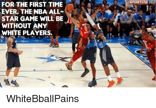 nba all stars: FOR THE FIRST TIME  EVER, THE NBA ALL  STAR GAME WILL BE  WITHOUT ANY  WHITE PLAYERS.  SPOR TinG WhiteBballPains