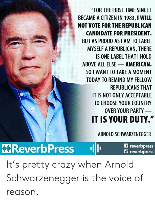 "Arnold Schwarzenegger, Crazy, and Party: ""FOR THE FIRST TIME SINCEI  BECAME A CITIZEN IN 1983, I WILL  NOT VOTE FOR THE REPUBLICAN  CANDIDATE FOR PRESIDENT.  BUT AS PROUD AS I AM TO LABE  MYSELF A REPUBLICAN, THERE  IS ONE LABEL THAT I HOLD  ABOVE ALL ELSE AMERICAN.  SO I WANT TO TAKE A MOMENT  TODAY TO REMIND MY FELLOW  REPUBLICANS THAT  IT IS NOT ONLY ACCEPTABLE  TO CHOOSE YOUR COUNTRY  OVER YOUR PARTY  IT IS YOUR DUTY.""  ARNOLD SCHWARZENEGGER  f reverbpress  ReverbPress reor  reverbpress It's pretty crazy when Arnold Schwarzenegger is the voice of reason."