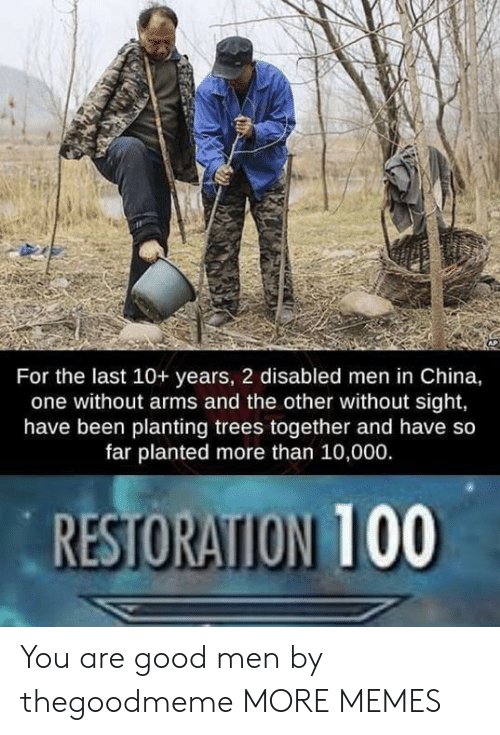 Dank, Memes, and Target: For the last 10+ years, 2 disabled men in China,  one without arms and the other without sight,  have been planting trees together and have so  far planted more than 10,000.  RESTORATION 100 You are good men by thegoodmeme MORE MEMES
