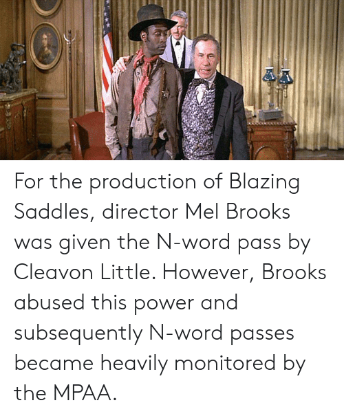 blazing saddles: For the production of Blazing Saddles, director Mel Brooks was given the N-word pass by Cleavon Little. However, Brooks abused this power and subsequently N-word passes became heavily monitored by the MPAA.