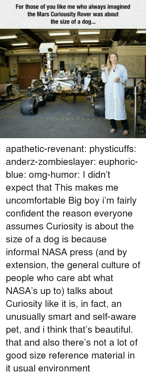 self aware: For those of you like me who always imagined  the Mars Curiousity Rover was about  the size of a dog... apathetic-revenant:  physticuffs:  anderz-zombieslayer:  euphoric-blue:  omg-humor: I didn't expect that This makes me uncomfortable   Big boy  i'm fairly confident the reason everyone assumes Curiosity is about the size of a dog is because informal NASA press (and by extension, the general culture of people who care abt what NASA's up to) talks about Curiosity like it is, in fact, an unusually smart and self-aware pet, and i think that's beautiful.   that and also there's not a lot of good size reference material in it usual environment