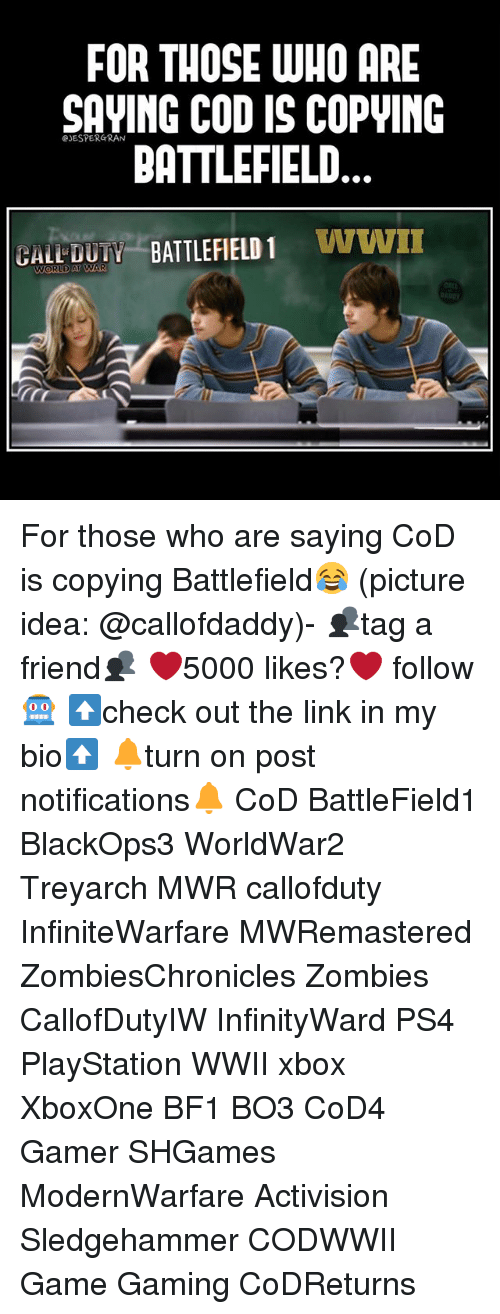 codis: FOR THOSE WHO ARE  SAVING CODIS COPWING  BATTLEFIELD  BATTLEFIELD 1  WWII  GALL WORLD AT  AR For those who are saying CoD is copying Battlefield😂 (picture idea: @callofdaddy)- 👥tag a friend👥 ❤️5000 likes?❤️ follow🤖 ⬆️check out the link in my bio⬆️ 🔔turn on post notifications🔔 CoD BattleField1 BlackOps3 WorldWar2 Treyarch MWR callofduty InfiniteWarfare MWRemastered ZombiesChronicles Zombies CallofDutyIW InfinityWard PS4 PlayStation WWII xbox XboxOne BF1 BO3 CoD4 Gamer SHGames ModernWarfare Activision Sledgehammer CODWWII Game Gaming CoDReturns