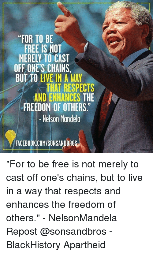 """blackhistory: FOR TO BE  FREE IS NOT  MERELY TO CAST  OFF ONE'S CHAINS,  BUT TO LIVE IN A WAY  THAT RESPECTS  AND ENHANCES THE  9  FREEDOM OF OTHERS  -Nelson Mandela  FACEBOOK.COM/SONSANDBROS """"For to be free is not merely to cast off one's chains, but to live in a way that respects and enhances the freedom of others."""" - NelsonMandela Repost @sonsandbros - BlackHistory Apartheid"""