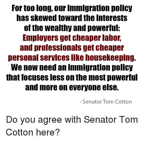 Skew: For too long, our immigration policy  has skewed toward the interests  of the wealthy and powerful:  Employers get cheaper labor,  and professionals get cheaper  personal services likehousekeeping.  We now need an immigration policy  that focusesless on the most powerful  and more on everyone else.  Senator Tom Cotton Do you agree with Senator Tom Cotton here?