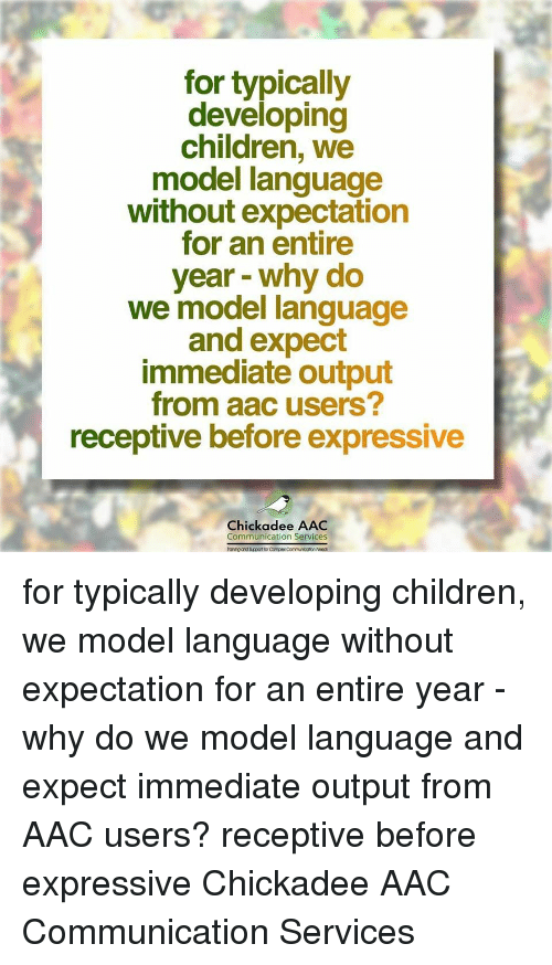 chickadee: for typically  developing  children, we  model language  without expectation  for an entire  year - why do  we model language  and expect  immediate output  from aac users?  receptive before expressive  Chickadee AAC  Communication Services  anihg and Sucport for Complex Communicotion Noec for typically developing children, we model language without expectation for an entire year - why do we model language and expect immediate output from AAC users? receptive before expressive Chickadee AAC Communication Services
