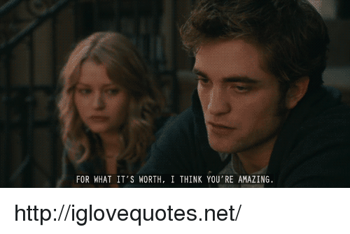 Http, Amazing, and Net: FOR WHAT IT'S WORTH, I THINK YOU'RE AMAZING http://iglovequotes.net/