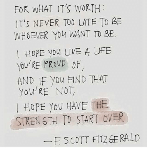 Dank, 🤖, and Scott: FOR WHAT IT'S WORTH  IT'S NEVER TOO LATE TD  WHEVER WANT TO BE  Hope you LIVE A LiFE  You'RE PROUD  DF  AND IF you FIND THAT  you RE NOT  I HOPE YOU HAVE THE  STRENGTH TO START OVER  F SCOTT FITZGERALD