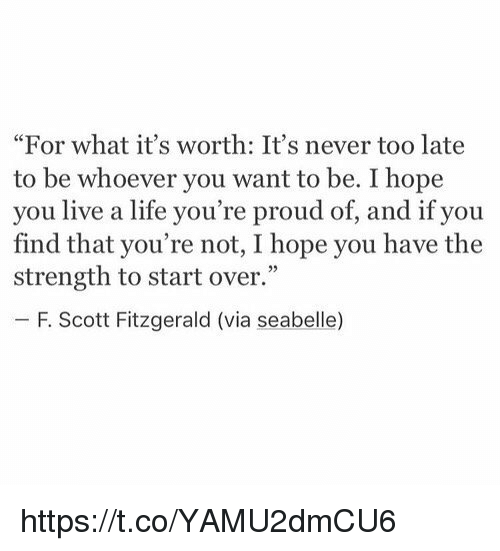 "Life, Live, and Girl Memes: ""For what it's worth: It's never too late  to be whoever you want to be. I hope  you live a life you're proud of, and if you  find that you're not, I hope you have the  strength to start over.""  F. Scott Fitzgerald (via seabelle) https://t.co/YAMU2dmCU6"