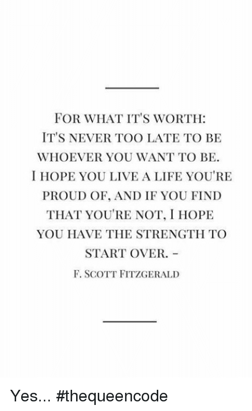 Life, Memes, and Live: FOR WHAT IT'S WORTH:  IT'S NEVER TOO LATE TO BE  WHOEVER YOU WANT TO BE.  I HOPE YOU LIVE A LIFE YOU'RE  PROUD OF, AND IF YOU FIND  THAT YOU'RE NOT, I HOPE  YOU HAVE THE STRENGTH TO  START OVER.  F. SCOTT FITZGERALD Yes... #thequeencode