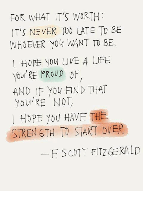 Memes, Live, and Proud: FOR WHAT IT'S WORTH  IT'S NEVER TOO LATE TO  WH EVER YOU WANT TO BE.  I HOPE YOU LIVE A UFE  you RE PROUD OF  AND IF you FIND THAT  you NOT  HOPE YOU HAVE THE  STRENGTH TO START OVER  F SCOTT FITZGERALD