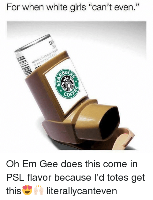"""ems: For when white girls """"can't even.""""  Buc  cof Oh Em Gee does this come in PSL flavor because I'd totes get this😍🙌🏻 literallycanteven"""