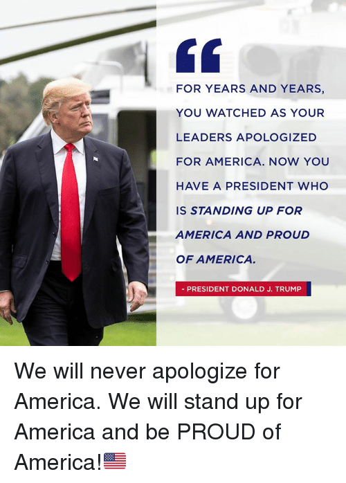 For America: FOR YEARS AND YEARS,  YOU WATCHED AS YOUR  LEADERS APOLOGIZED  FOR AMERICA. NOW YOU  HAVE A PRESIDENT WHO  IS STANDING UP FOR  AMERICA AND PROUD  OF AMERICA  PRESIDENT DONALD J. TRUMP We will never apologize for America. We will stand up for America and be PROUD of America!🇺🇸