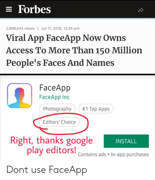 Google, Reddit, and Access: = Forbes  2,998,543 views  Jul 17, 2019, 12:38 pm  Viral App FaceApp Now Owns  Access To More Than 150 Million  People's Faces And Names  FaceApp  FaceApp Inc  #1 Top Apps  Photography  Editors' Choice  Right, thanks google  play editors!  INSTALL  Contains ads In-app purchases Dont use FaceApp
