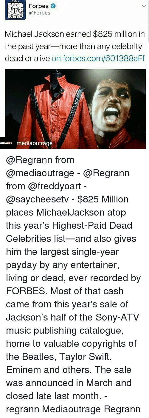 dead celebrities: Forbes  Forbes  @Forbes  Michael Jackson earned $825 million in  the past year  more than any celebrity  dead or alive  on. forbes.com/601388aFf  mediaoutr @Regrann from @mediaoutrage - @Regrann from @freddyoart - @saycheesetv - $825 Million places MichaelJackson atop this year's Highest-Paid Dead Celebrities list—and also gives him the largest single-year payday by any entertainer, living or dead, ever recorded by FORBES. Most of that cash came from this year's sale of Jackson's half of the Sony-ATV music publishing catalogue, home to valuable copyrights of the Beatles, Taylor Swift, Eminem and others. The sale was announced in March and closed late last month. - regrann Mediaoutrage Regrann