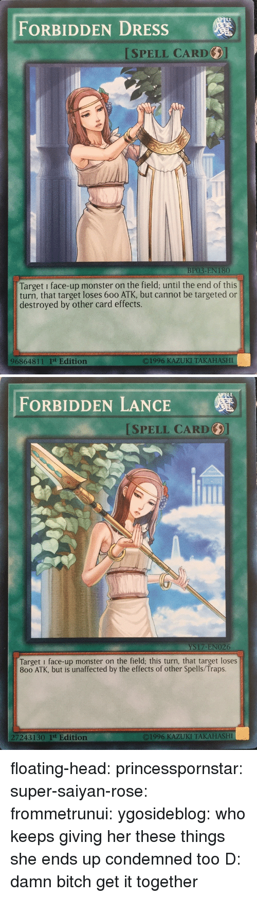 saiyan: FORBIDDEN DRESSs  ISPELL CARD  BP03-EN 180  Target i face-up monster on the field; until the end of this  turn, that target loses 600 ATK, but cannot be targeted or  destroyed by other card effects.  96864811 1st Edition  O1996 KAZUKI TAKAHASHI   ELL  FORBIDDEN LANCE  SPELL CARD  YS17-ENO26  Target i face-up monster on the field; this turn, that target loses  800 ATK, but is unaffected by the effects of other Spells/Traps.  7243130 1st Edition  ©1996 KAZUKI TAKAHASHI floating-head: princesspornstar:  super-saiyan-rose:  frommetrunui:   ygosideblog: who keeps giving her these things   she ends up condemned too D:    damn bitch get it together
